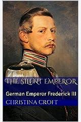 The Silent Emperor: German Emperor Frederick III Kindle Edition