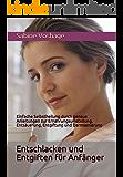 Entschlacken und Entgiften für Anfänger: Einfache Selbstheilung durch genaue Anleitungen zur Ernährungsumstellung, Entsäuerung, Entgiftung und Darmsanierung