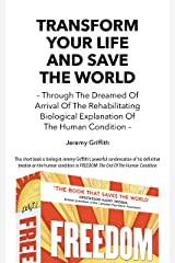 Transform Your Life And Save The World: Through The Dreamed Of Arrival Of The Rehabilitating Biological Explanation Of The Human Condition Kindle Edition