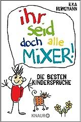 Ihr seid doch alle Mixer!: Die besten Kindersprüche Kindle Ausgabe