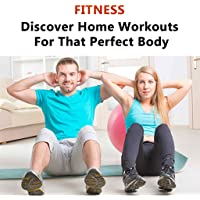 Fitness : Home Fitness :  Home Workouts - Discover Home Workouts For That Perfect Body : Everything You Need To Know About Exercises and Exercising