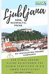 Ljubljana - grün, nachhaltig, vegan. Der etwas andere kleine Reiseführer für deinen Städtetrip in die Umwelthauptstadt Europas: Mit digitaler bio-veganer Stadtkarte und vielen praktischen Tipps! Kindle Ausgabe