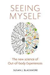 Seeing Myself: What Out-of-body Experiences Tell Us About Life, Death and the Mind Kindle Edition