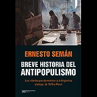Breve historia del antipopulismo: Los intentos por domesticar a la Argentina plebeya, de 1810 a Macri (Singular…