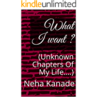 What I want ?: (Unknown Chapters Of My Life....)