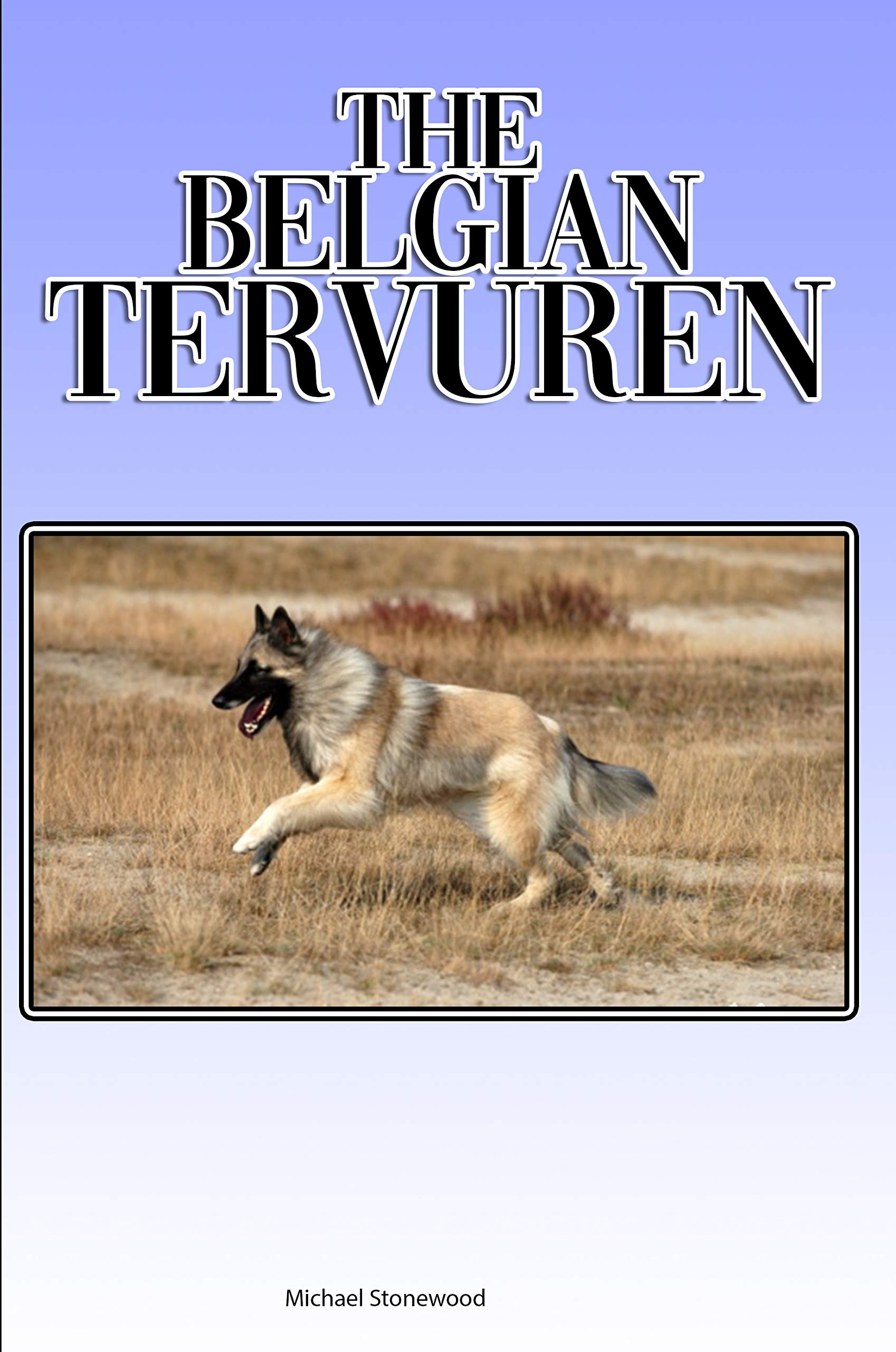 The Belgian Tervuren: A Complete and Comprehensive Beginners Guide to: Buying, Owning, Health, Grooming, Training, Obedience, Understanding and Caring for Your Belgian Tervuren