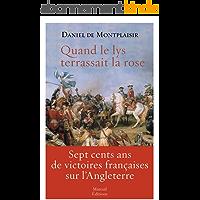 Quand le lys terrassait la rose: Sept cents ans de victoires françaises sur l'Angleterre
