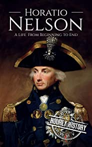 Horatio Nelson: A Life From Beginning to End (Military Biographies Book 5)