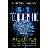Shrinking the Technosphere: Getting a Grip on Technologies that Limit our Autonomy, Self-Sufficiency and Freedom…
