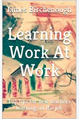 Learning Work At Work: Top Tips for New Teachers Learning on the Job (Learning, Leaving, and Leading Work At Work Book 1) Kindle Edition