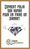 Comment polir son roman pour en faire un diamant?: Des conseils pour devenir écrivain et écrire un roman (Tout le monde peut devenir écrivain t. 1)