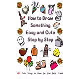 How to Draw Something Easy and Cute Step by Step: 160 Cute Things to Draw for Your Best Friend (Learn to Write and Draw for K