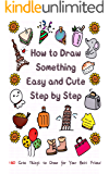 How to Draw Something Easy and Cute Step by Step: 160 Cute Things to Draw for Your Best Friend