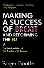 Making a Success of Brexit and Reforming the EU: The Brexit edition of The Trouble with Europe: 'Bootle is right on every count' - Guardian (English Edition)