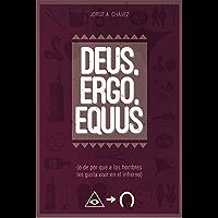 Deus, ergo, equus: (o de por qué a los hombres les gusta vivir en el infierno) (Spanish Edition)