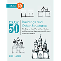 Draw 50 Buildings and Other Structures: The Step-by-Step Way to Draw Castles and Cathedrals, Skyscrapers and Bridges…