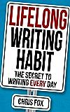 Lifelong Writing Habit: The Secret to Writing Every Day: Write Faster, Write Smarter (English Edition)