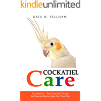 Cockatiels: The Essential Guide to Ownership, Care, & Training For Your Pet (Cockatiel Care Book 1)