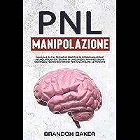 PNL E Manipolazione Mentale : Manuale Di PNL Tecniche Pratiche Di Programmazione Neurolinguistica, Schemi Di Linguaggio…