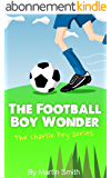 The Football Boy Wonder: (Football book for kids 7-13) (The Charlie Fry Series 1) (English Edition)
