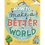 How to Make a Better World: For Every Kid Who Wants to Make a Difference (Dk)