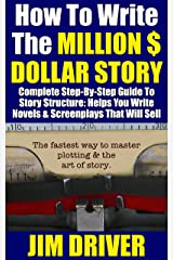 How To Write The Million Dollar Story: Complete Step-By-Step Guide To Story Structure, Helps You Write Novels & Screenplays That Will Sell: Fastest Way To Master Plotting & The Art of Story Kindle Edition
