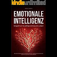 EMOTIONALE INTELLIGENZ - Empathisch & erfolgreich durchs Leben: Wie Sie Ihre Beziehungen nachhaltig verbessern…