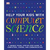 Help Your Kids with Computer Science (Key Stages 1-5): A Unique Step-by-Step Visual Guide to Computers, Coding, and Communica