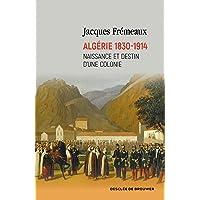 Algérie 1830-1914: Naissance et destin d'une colonie