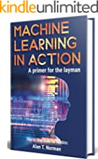 Machine Learning in Action: A Primer for The Layman, Step by Step Guide for Newbies (Machine Learning for Beginners Book 1)