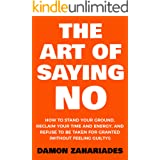 The Art Of Saying NO: How To Stand Your Ground, Reclaim Your Time And Energy, And Refuse To Be Taken For Granted (Without Fee