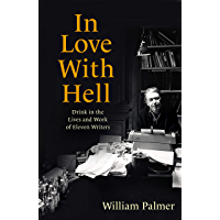In Love with Hell: Drink in the Lives and Work of Eleven Writers (English Edition)