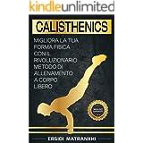 Calisthenics: Migliora la tua forma fisica con il rivoluzionario metodo di allenamento a corpo libero (Programmi di Allenamen