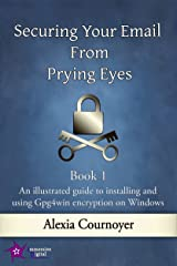 Securing Your Email from Prying Eyes. Book 1 An illustrated guide to installing and using Gpg4win encryption on Windows Kindle Edition