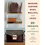 Tsuchihira, Y: Making Leather Bags, Wallets, and Cases: 20+ Projects with Contemporary Style