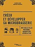 Créer et développer sa microbrasserie: Business plan - Matériel - Marketing - legislation