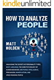 How to Analyze People: Unlocking the Secrets of Personality Types, Body Language, The Dark Psychology of Human Behavior, Emotional Intelligence, Persuasion, ... and Speed-Reading People (English Edition)