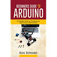 BEGINNERS GUIDE TO ARDUINO: A Complete Guide on Everything You Need To Know About Arduino