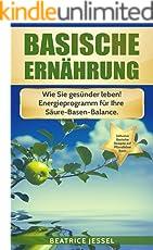 BASISCHE ERNÄHRUNG: Wie Sie gesünder leben! Energieprogramm für Ihre Säure-Basen-Balance. Inklusive basische Rezepte. (Vegane Trennkost)