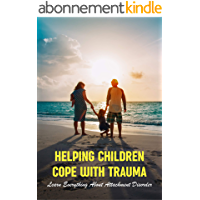 Helping Children Cope With Trauma: Learn Everything About Attachment Disorder: Trauma Informed Parenting Discipline…
