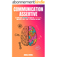 Communication Assertive: Le guide pour améliorer sa façon de communiquer, apprendre à dire « non » et valoriser ses mots
