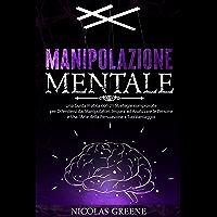 MANIPOLAZIONE MENTALE: Una Guida Pratica Con 21 Strategie Collaudate Per Difenderti Dai Manipolatori. Impara Come…