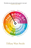 The Book of Human Emotions: An Encyclopedia of Feeling from Anger to Wanderlust (Wellcome Collection)
