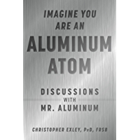 Imagine You Are An Aluminum Atom: Discussions With Mr. Aluminum (English Edition)