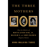 The Three Mothers: How the Mothers of Martin Luther King, Jr., Malcolm X, and James Baldwin Shaped a Nation (English…