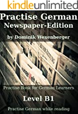 Practise German Newspaper-Edition: Practise-book for German learners: Level B1 - Practise German while reading (German Edition)