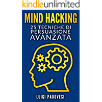 MIND HACKING: 25 Tecniche di Persuasione Avanzata per Vendita, Copywriting Persuasivo, Sales Letter, Online Funnel e Local Marketing, PNL, Manipolazione Mentale per vendita strategica e comunicazione