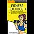 Fitness Kochbuch: Mit einfachen und gesunden Low Carb Rezepten! Leckere Gerichte zum Muskelaufbau und Abnehmen