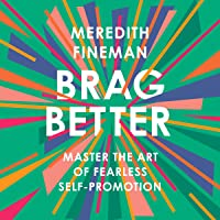Brag Better: Master the Art of Fearless Self-Promotion