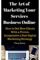 The Art of Marketing Your Services Business Online: How to Get New Clients With a Proven, Inexpensive 5 Part Digital Marketing Strategy Kindle Edition